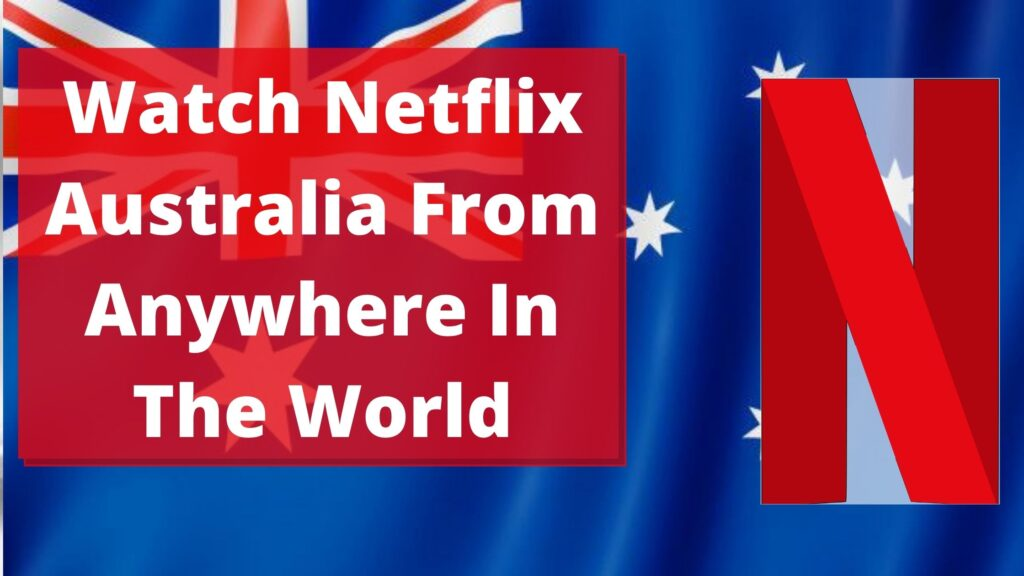 Watch Netflix Australia From Anywhere In The World