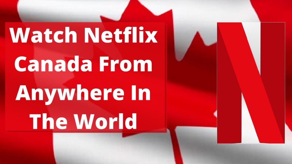 Watch Netflix Canada From Anywhere In The World