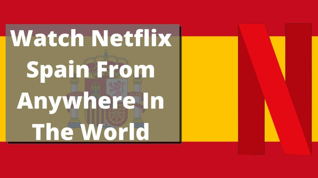 Watch Netflix Spain From Anywhere In The World