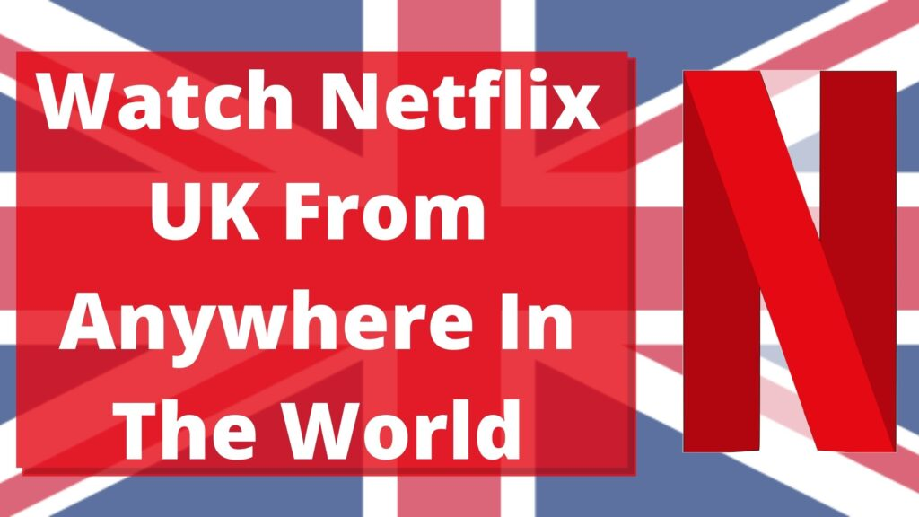 Watch Netflix UK From Anywhere In The World